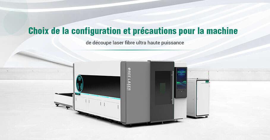 Choix de la configuration et précautions pour la machine de découpe laser fibre ultra haute puissance